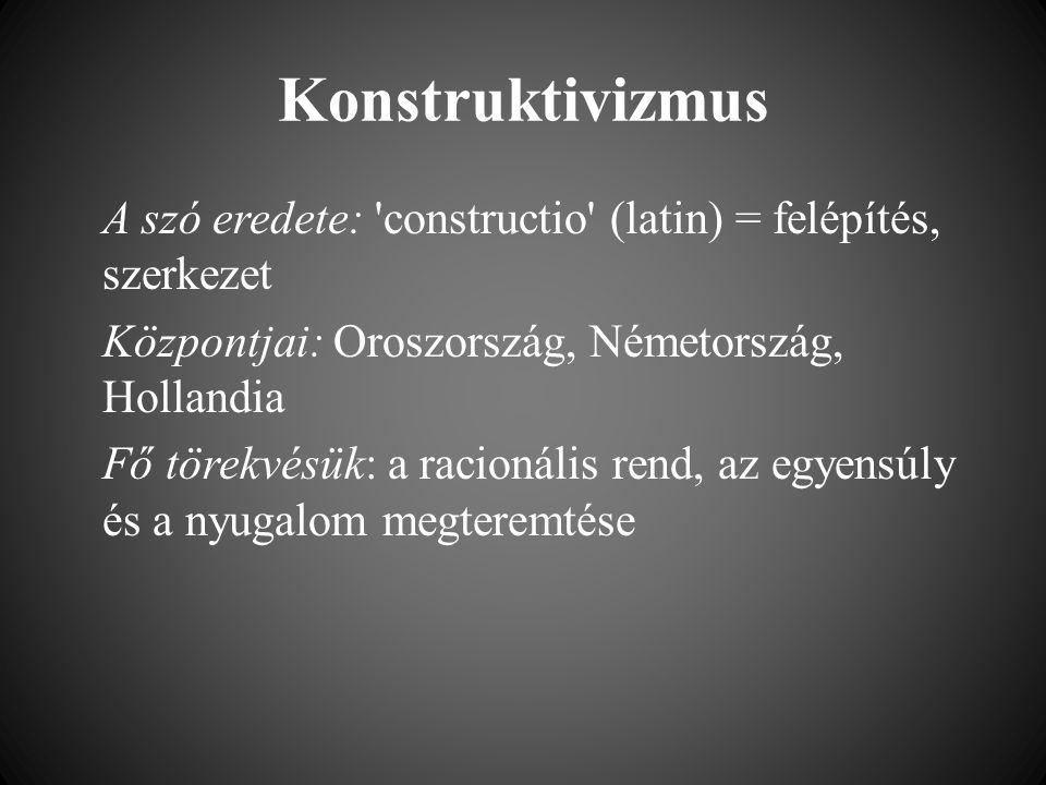 Konstruktivizmus A szó eredete: constructio (latin) = felépítés, szerkezet Központjai: Oroszország, Németország, Hollandia Fő törekvésük: a racionális rend, az egyensúly és a nyugalom megteremtése