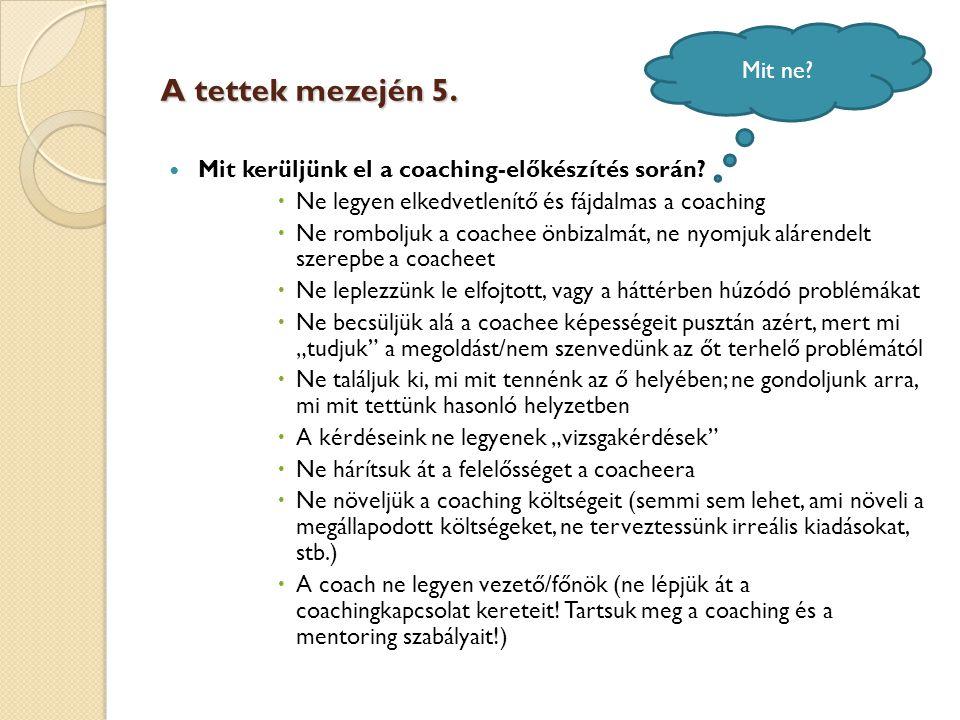 A tettek mezején 5.  Mit kerüljünk el a coaching-előkészítés során?  Ne legyen elkedvetlenítő és fájdalmas a coaching  Ne romboljuk a coachee önbiz