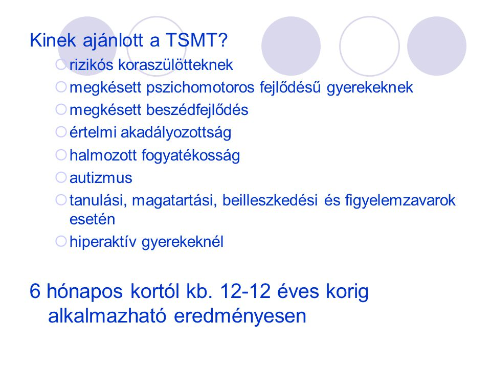 Kinek ajánlott a TSMT?  rizikós koraszülötteknek  megkésett pszichomotoros fejlődésű gyerekeknek  megkésett beszédfejlődés  értelmi akadályozottsá