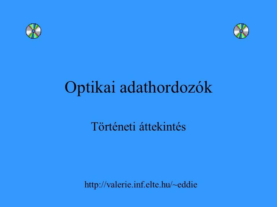 Optikai adathordozók Történeti áttekintés http://valerie.inf.elte.hu/~eddie