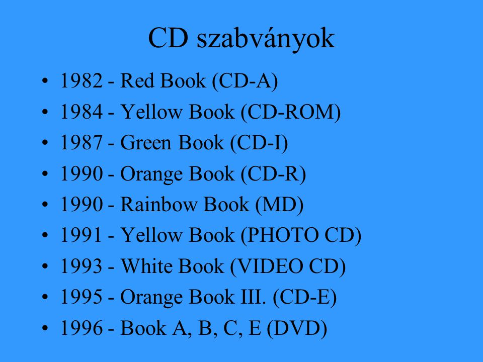 CD szabványok •1982 - Red Book (CD-A) •1984 - Yellow Book (CD-ROM) •1987 - Green Book (CD-I) •1990 - Orange Book (CD-R) •1990 - Rainbow Book (MD) •1991 - Yellow Book (PHOTO CD) •1993 - White Book (VIDEO CD) •1995 - Orange Book III.
