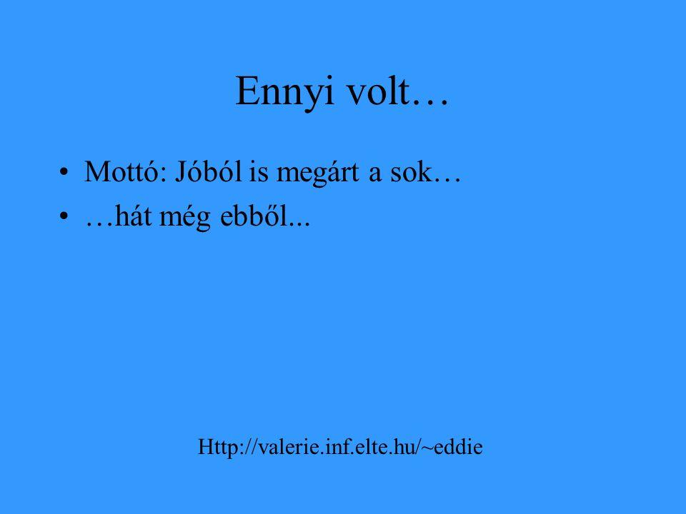 Ennyi volt… •Mottó: Jóból is megárt a sok… •…hát még ebből... Http://valerie.inf.elte.hu/~eddie