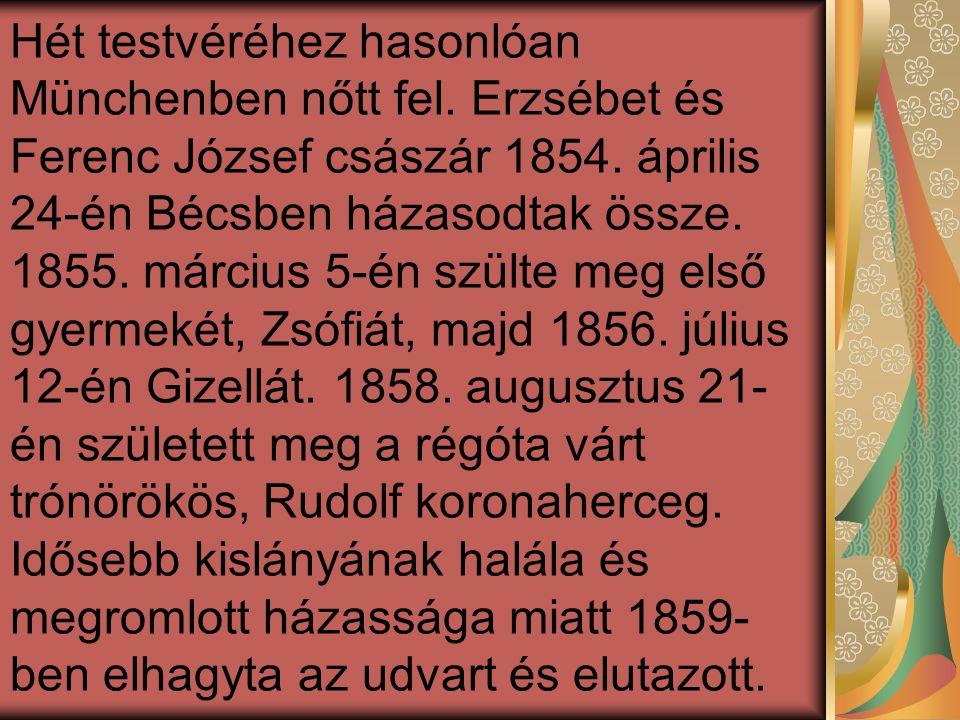 Hét testvéréhez hasonlóan Münchenben nőtt fel. Erzsébet és Ferenc József császár 1854. április 24-én Bécsben házasodtak össze. 1855. március 5-én szül
