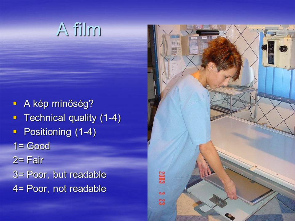 A film  A kép minőség?  Technical quality (1-4)  Positioning (1-4) 1= Good 2= Fair 3= Poor, but readable 4= Poor, not readable
