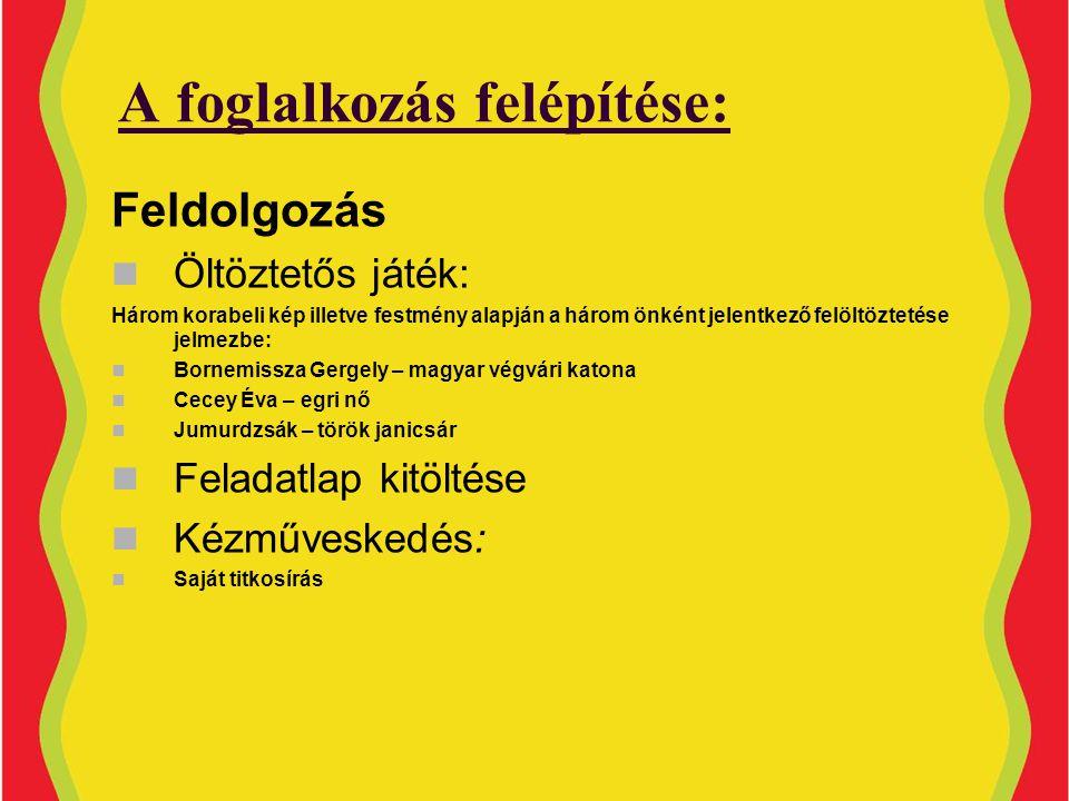 A foglalkozás felépítése: Feldolgozás  Öltöztetős játék: Három korabeli kép illetve festmény alapján a három önként jelentkező felöltöztetése jelmezbe:  Bornemissza Gergely – magyar végvári katona  Cecey Éva – egri nő  Jumurdzsák – török janicsár  Feladatlap kitöltése  Kézműveskedés:  Saját titkosírás