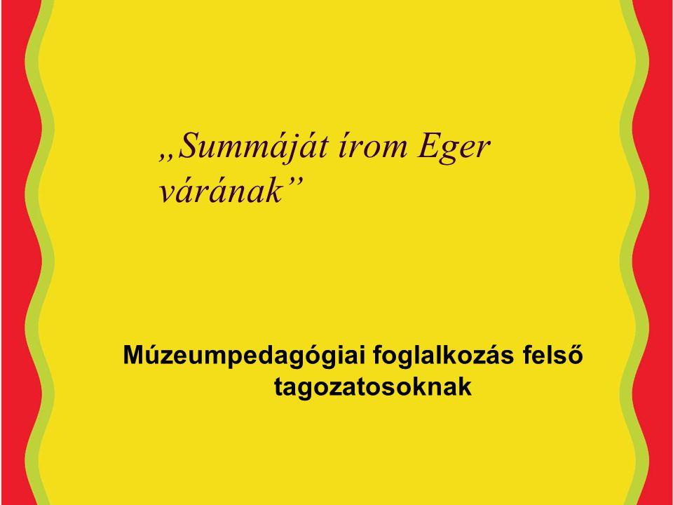 """""""Summáját írom Eger várának Múzeumpedagógiai foglalkozás felső tagozatosoknak"""