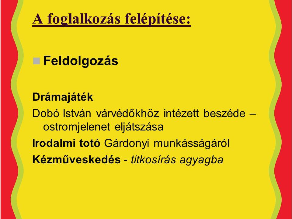 A foglalkozás felépítése:  Feldolgozás Drámajáték Dobó István várvédőkhöz intézett beszéde – ostromjelenet eljátszása Irodalmi totó Gárdonyi munkásságáról Kézműveskedés - titkosírás agyagba