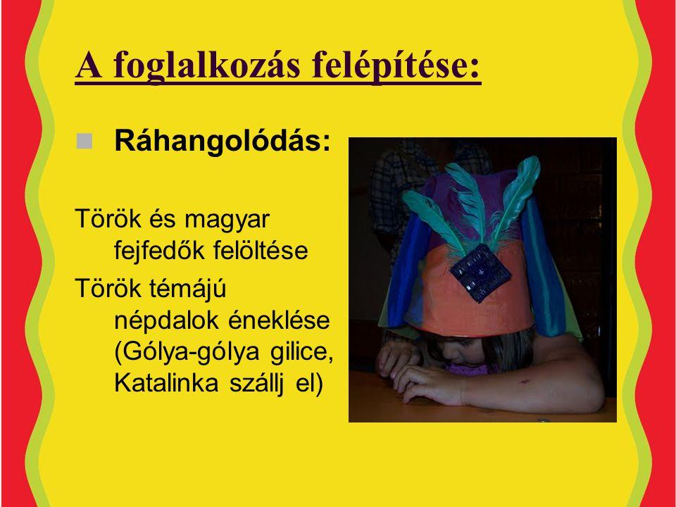 A foglalkozás felépítése:  Ráhangolódás: Török és magyar fejfedők felöltése Török témájú népdalok éneklése (Gólya-gólya gilice, Katalinka szállj el)