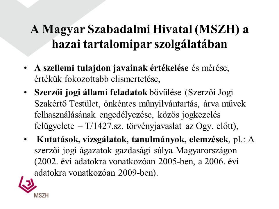 A Magyar Szabadalmi Hivatal (MSZH) a hazai tartalomipar szolgálatában •A szellemi tulajdon javainak értékelése és mérése, értékük fokozottabb elismertetése, •Szerzői jogi állami feladatok bővülése (Szerzői Jogi Szakértő Testület, önkéntes műnyilvántartás, árva művek felhasználásának engedélyezése, közös jogkezelés felügyelete – T/1427.sz.