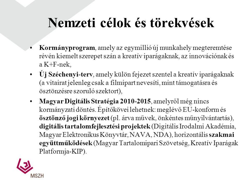Nemzeti célok és törekvések •Kormányprogram, amely az egymillió új munkahely megteremtése révén kiemelt szerepet szán a kreatív iparágaknak, az innovációnak és a K+F-nek, •Új Széchenyi-terv, amely külön fejezet szentel a kreatív iparágaknak (a vitairat jelenleg csak a filmipart nevesíti, mint támogatásra és ösztönzésre szoruló szektort), •Magyar Digitális Stratégia 2010-2015, amelyről még nincs kormányzati döntés.