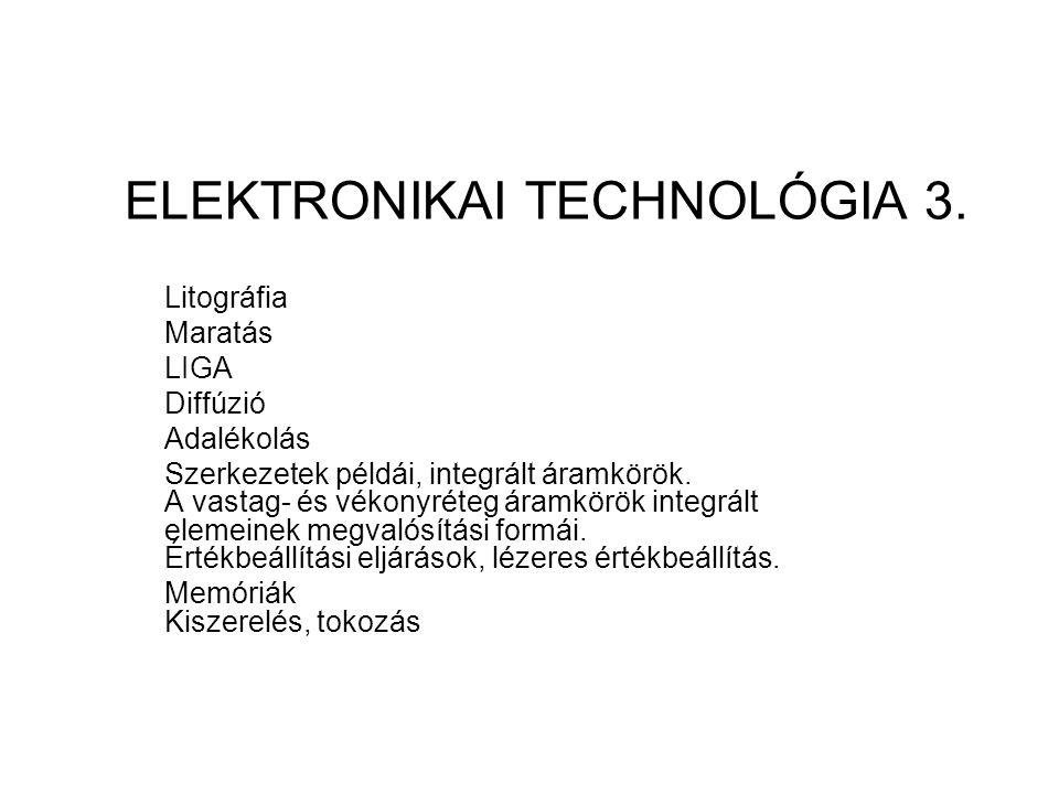 ELEKTRONIKAI TECHNOLÓGIA 3. Litográfia Maratás LIGA Diffúzió Adalékolás Szerkezetek példái, integrált áramkörök. A vastag- és vékonyréteg áramkörök in