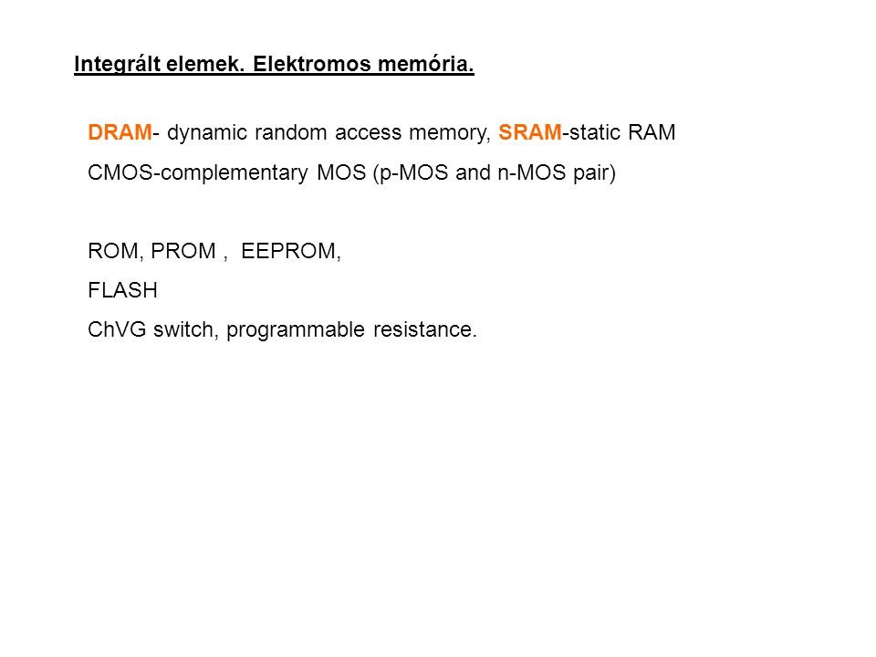 Integrált elemek. Elektromos memória. DRAM- dynamic random access memory, SRAM-static RAM CMOS-complementary MOS (p-MOS and n-MOS pair) ROM, PROM, EEP