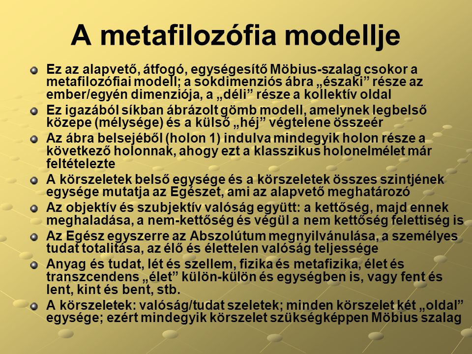 """A metafilozófia modellje Ez az alapvető, átfogó, egységesítő Möbius-szalag csokor a metafilozófiai modell; a sokdimenziós ábra """"északi része az ember/egyén dimenziója, a """"déli része a kollektív oldal Ez igazából síkban ábrázolt gömb modell, amelynek legbelső közepe (mélysége) és a külső """"héj végtelene összeér Az ábra belsejéből (holon 1) indulva mindegyik holon része a következő holonnak, ahogy ezt a klasszikus holonelmélet már feltételezte A körszeletek belső egysége és a körszeletek összes szintjének egysége mutatja az Egészet, ami az alapvető meghatározó Az objektív és szubjektív valóság együtt: a kettőség, majd ennek meghaladása, a nem-kettőség és végül a nem kettőség felettiség is Az Egész egyszerre az Abszolútum megnyilvánulása, a személyes tudat totalitása, az élő és élettelen valóság teljessége Anyag és tudat, lét és szellem, fizika és metafizika, élet és transzcendens """"élet külön-külön és egységben is, vagy fent és lent, kint és bent, stb."""