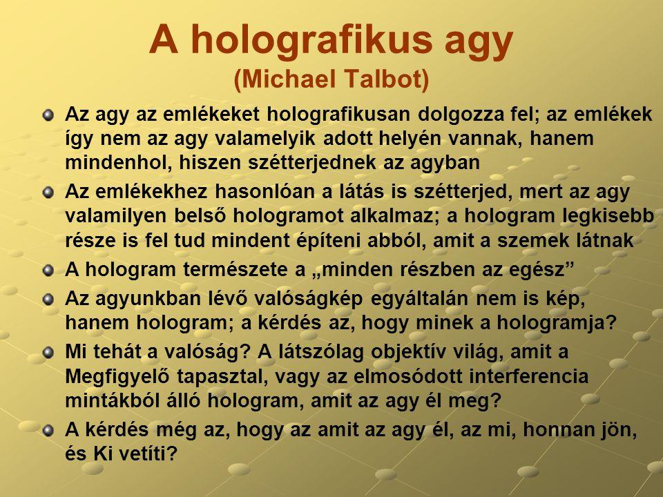 """A holografikus agy (Michael Talbot) Az agy az emlékeket holografikusan dolgozza fel; az emlékek így nem az agy valamelyik adott helyén vannak, hanem mindenhol, hiszen szétterjednek az agyban Az emlékekhez hasonlóan a látás is szétterjed, mert az agy valamilyen belső hologramot alkalmaz; a hologram legkisebb része is fel tud mindent építeni abból, amit a szemek látnak A hologram természete a """"minden részben az egész Az agyunkban lévő valóságkép egyáltalán nem is kép, hanem hologram; a kérdés az, hogy minek a hologramja."""