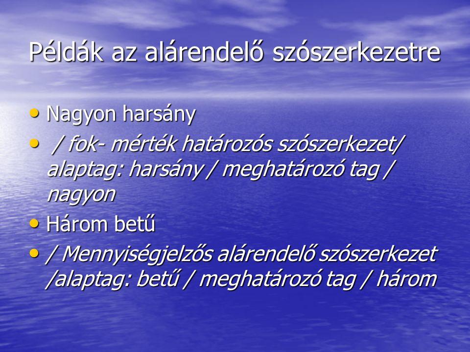 Példák az alárendelő szószerkezetre • Nagyon harsány • / fok- mérték határozós szószerkezet/ alaptag: harsány / meghatározó tag / nagyon • Három betű