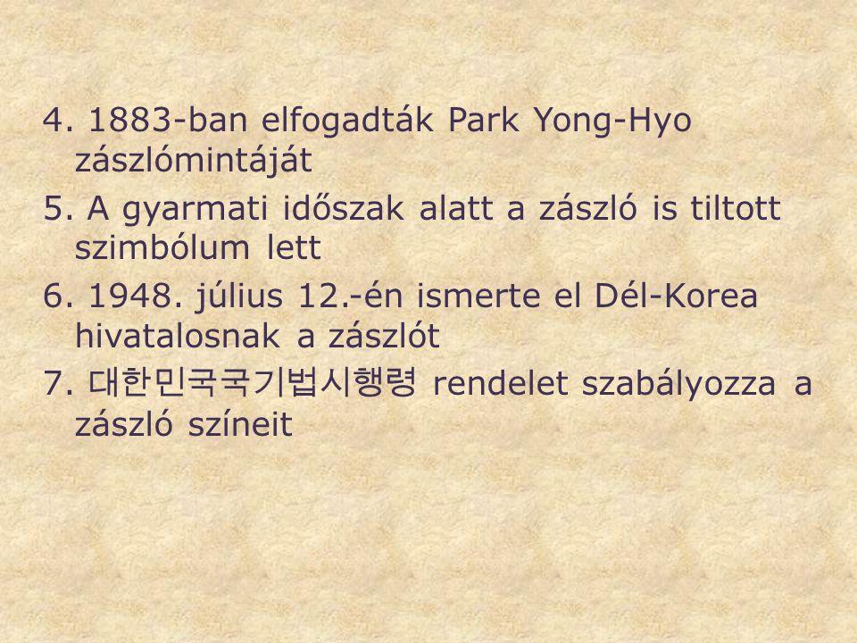 4. 1883-ban elfogadták Park Yong-Hyo zászlómintáját 5. A gyarmati időszak alatt a zászló is tiltott szimbólum lett 6. 1948. július 12.-én ismerte el D