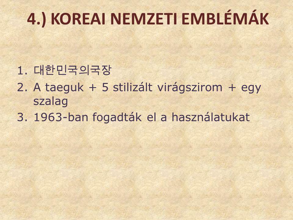 4.) KOREAI NEMZETI EMBLÉMÁK 1. 대한민국의국장 2.A taeguk + 5 stilizált virágszirom + egy szalag 3.1963-ban fogadták el a használatukat