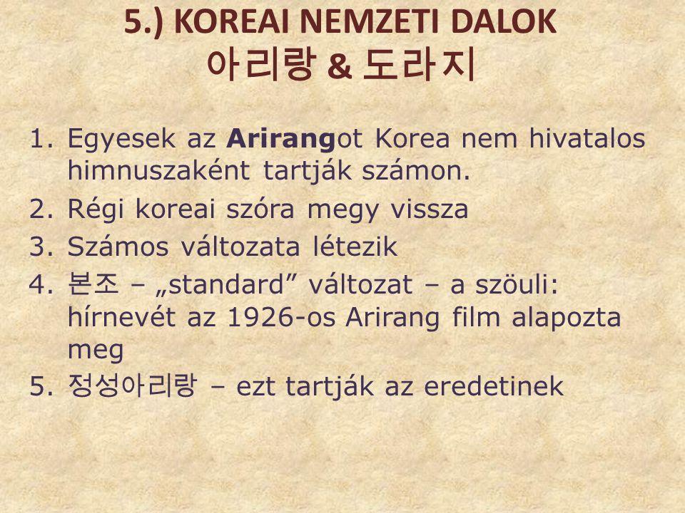 5.) KOREAI NEMZETI DALOK 아리랑 & 도라지 1.Egyesek az Arirangot Korea nem hivatalos himnuszaként tartják számon. 2.Régi koreai szóra megy vissza 3.Számos vá