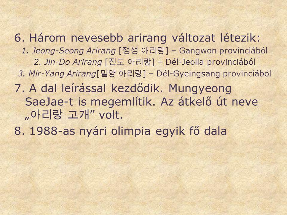 6. Három nevesebb arirang változat létezik: 1.Jeong-Seong Arirang [ 정성 아리랑 ] – Gangwon provinciából 2. Jin-Do Arirang [ 진도 아리랑 ] – Dél-Jeolla provinci