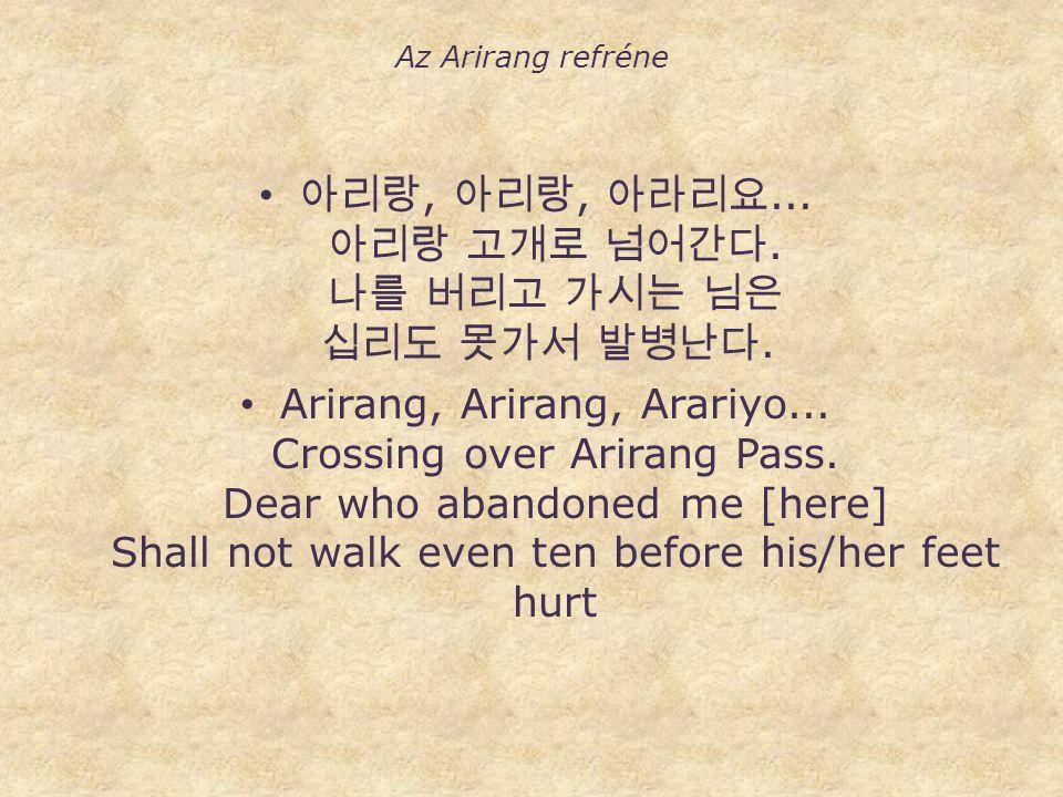 Az Arirang refréne • 아리랑, 아리랑, 아라리요... 아리랑 고개로 넘어간다. 나를 버리고 가시는 님은 십리도 못가서 발병난다. • Arirang, Arirang, Arariyo... Crossing over Arirang Pass. Dear who a