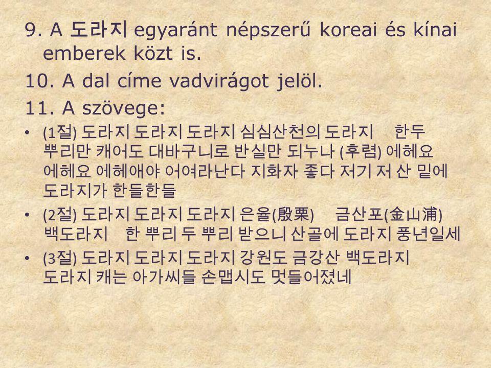 9. A 도라지 egyaránt népszerű koreai és kínai emberek közt is. 10. A dal címe vadvirágot jelöl. 11. A szövege: • (1 절 ) 도라지 도라지 도라지 심심산천의 도라지 한두 뿌리만 캐어도