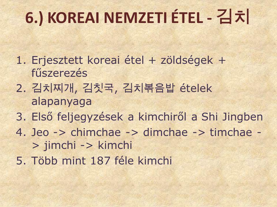 6.) KOREAI NEMZETI ÉTEL - 김치 1.Erjesztett koreai étel + zöldségek + fűszerezés 2. 김치찌개, 김칫국, 김치볶음밥 ételek alapanyaga 3.Első feljegyzések a kimchiről a