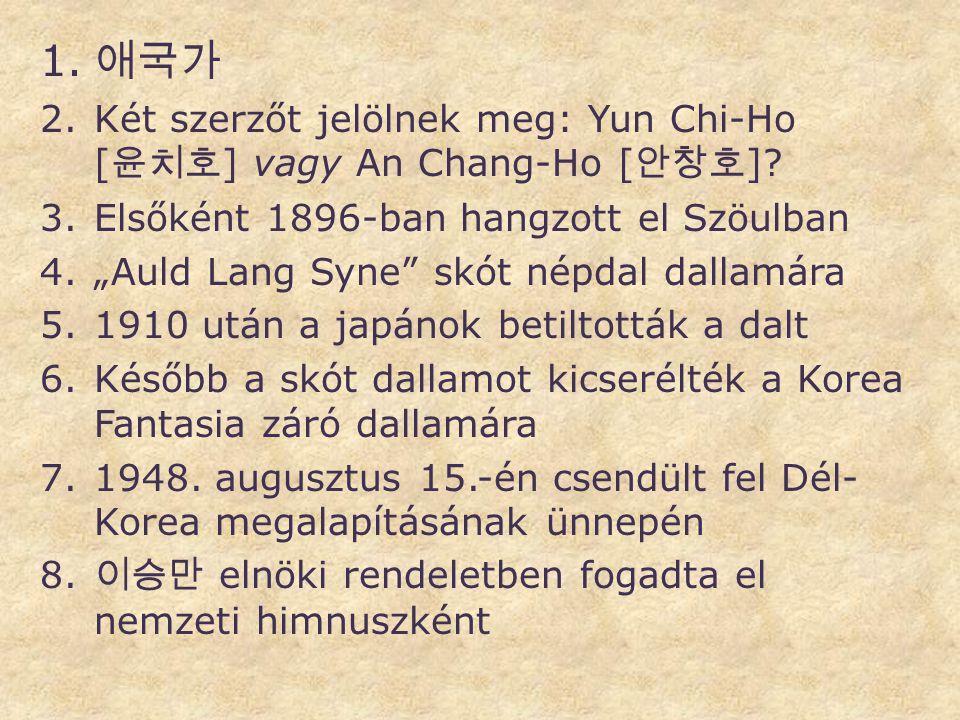 """1. 애국가 2.Két szerzőt jelölnek meg: Yun Chi-Ho [ 윤치호 ] vagy An Chang-Ho [ 안창호 ]? 3.Elsőként 1896-ban hangzott el Szöulban 4.""""Auld Lang Syne"""" skót népda"""