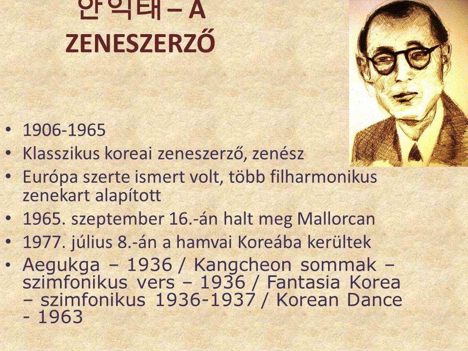 안익태 – A ZENESZERZŐ • 1906-1965 • Klasszikus koreai zeneszerző, zenész • Európa szerte ismert volt, több filharmonikus zenekart alapított • 1965. szept