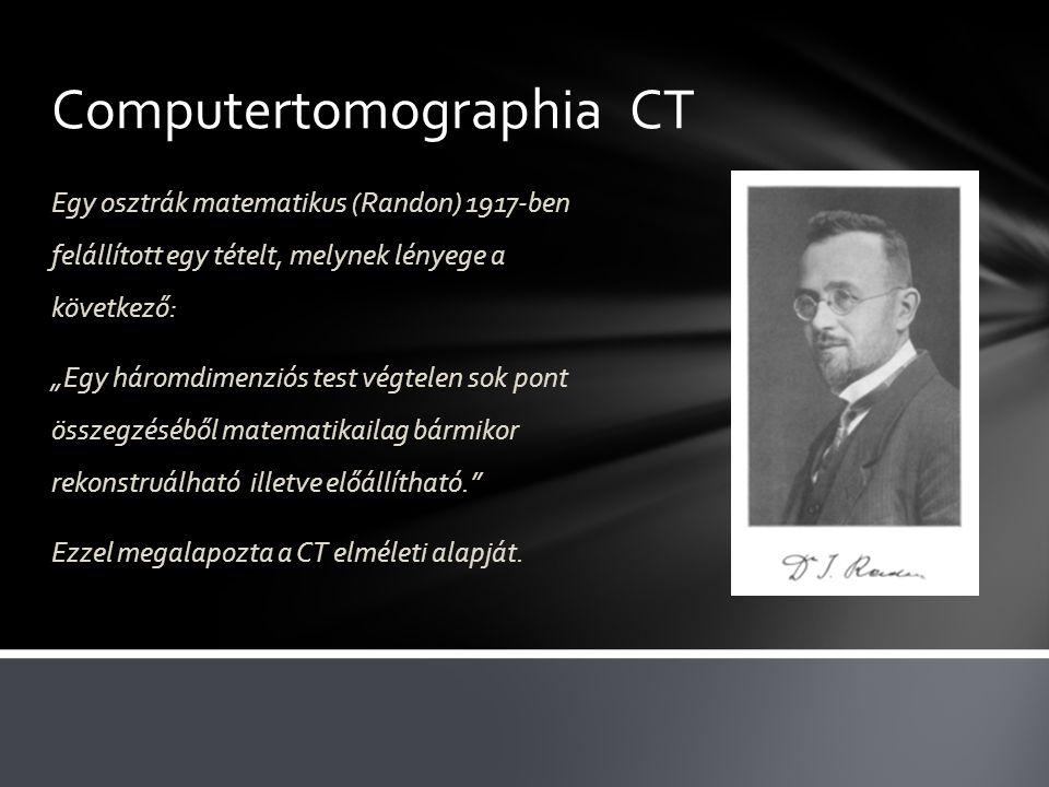 """Computertomographia CT Egy osztrák matematikus (Randon) 1917-ben felállított egy tételt, melynek lényege a következő: """"Egy háromdimenziós test végtelen sok pont összegzéséből matematikailag bármikor rekonstruálható illetve előállítható. Ezzel megalapozta a CT elméleti alapját."""