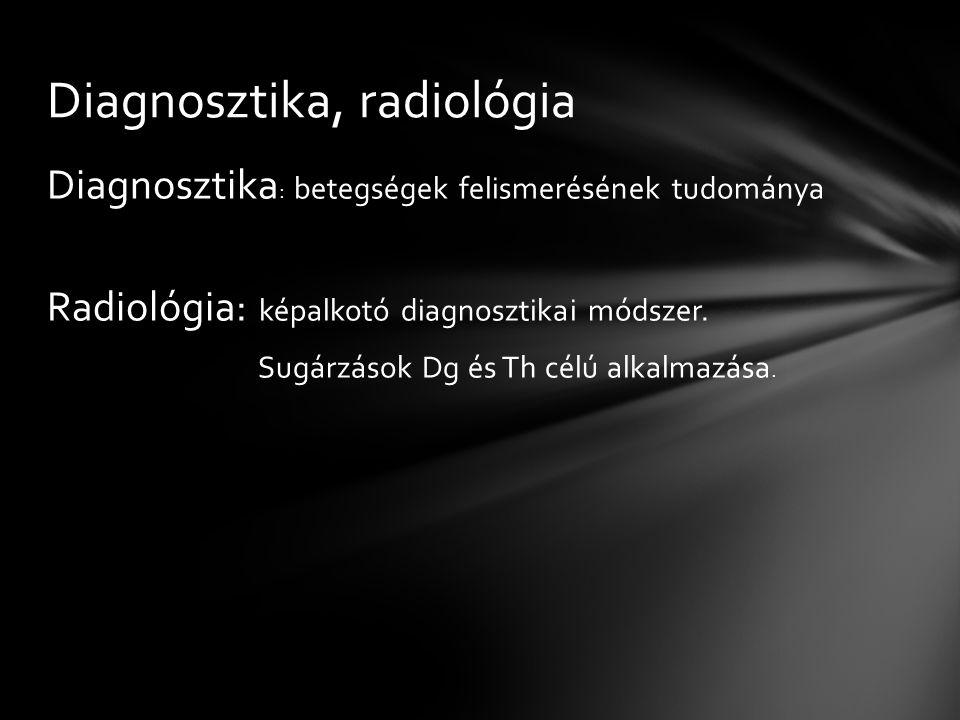 Diagnosztika : betegségek felismerésének tudománya Radiológia: képalkotó diagnosztikai módszer. Sugárzások Dg és Th célú alkalmazása. Diagnosztika, ra