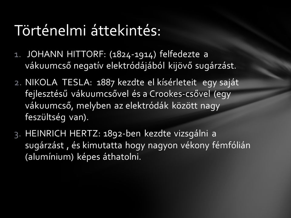 1. JOHANN HITTORF: (1824-1914) felfedezte a vákuumcső negatív elektródájából kijövő sugárzást. 2.NIKOLA TESLA: 1887 kezdte el kísérleteit egy saját fe