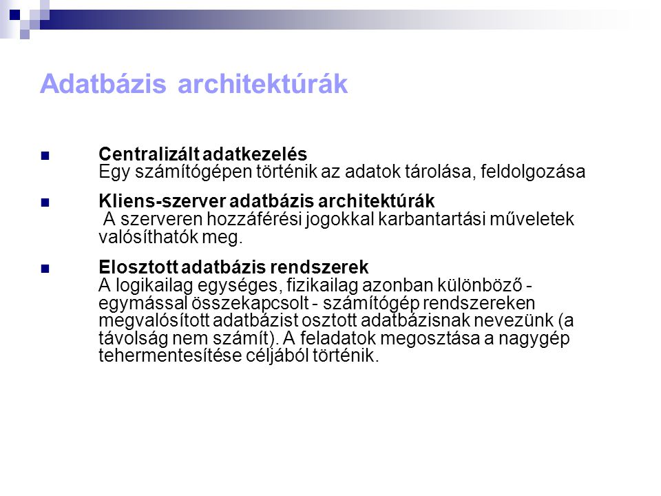 Adatbázis architektúrák  Centralizált adatkezelés Egy számítógépen történik az adatok tárolása, feldolgozása  Kliens-szerver adatbázis architektúrák A szerveren hozzáférési jogokkal karbantartási műveletek valósíthatók meg.