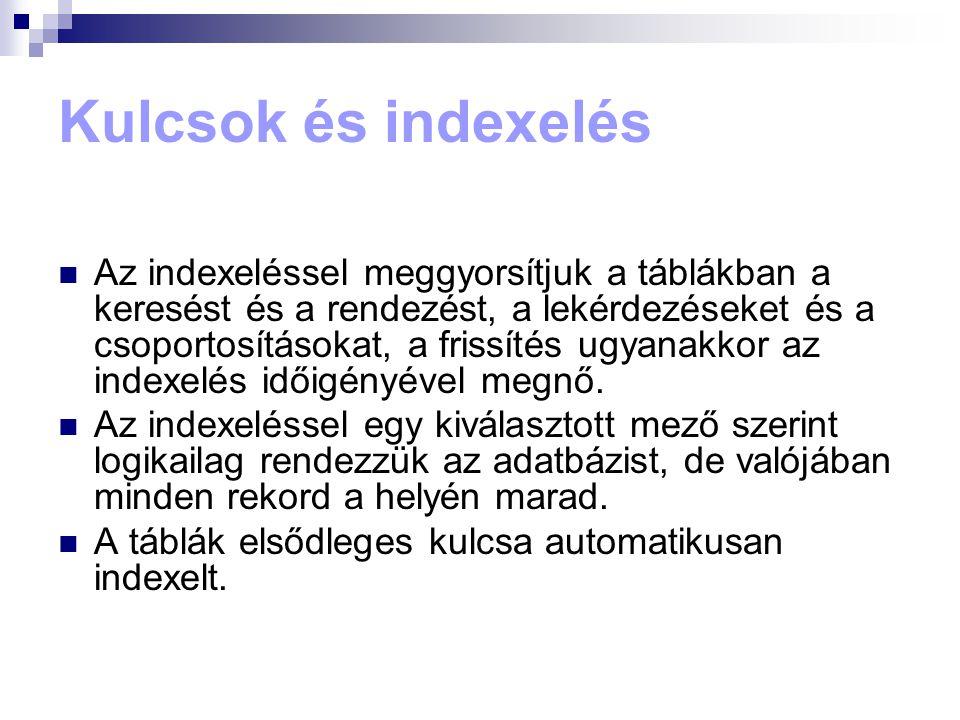 Kulcsok és indexelés  Az indexeléssel meggyorsítjuk a táblákban a keresést és a rendezést, a lekérdezéseket és a csoportosításokat, a frissítés ugyanakkor az indexelés időigényével megnő.