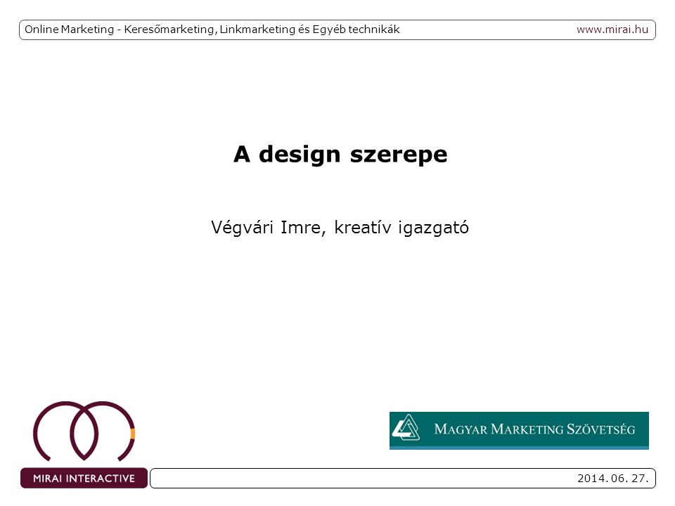 www.mirai.hu 2014. 06. 27. A design szerepe Végvári Imre, kreatív igazgató Online Marketing - Keresőmarketing, Linkmarketing és Egyéb technikák