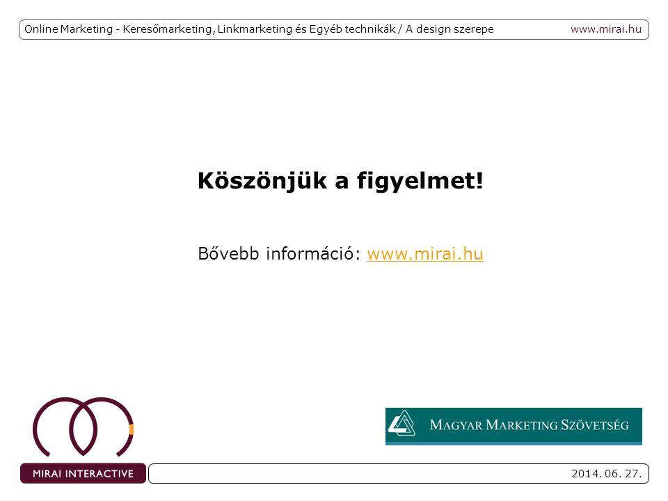www.mirai.hu 2014. 06. 27. Online Marketing - Keresőmarketing, Linkmarketing és Egyéb technikák / A design szerepe Köszönjük a figyelmet! Bővebb infor