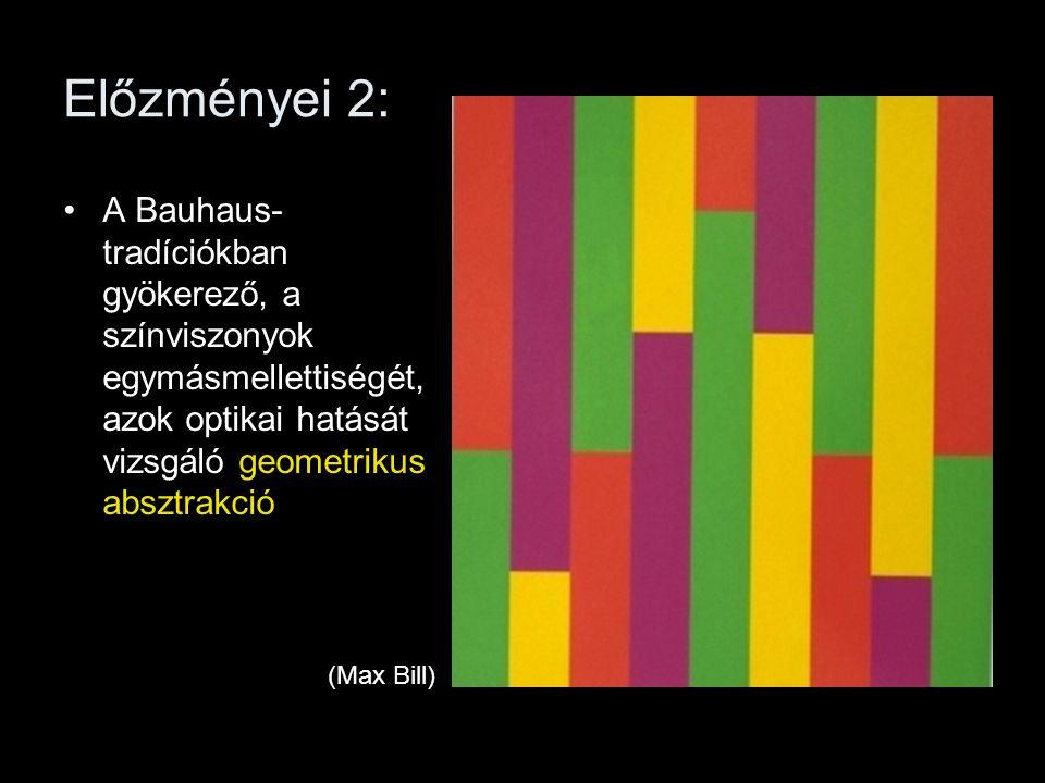 Előzményei 2: •A Bauhaus- tradíciókban gyökerező, a színviszonyok egymásmellettiségét, azok optikai hatását vizsgáló geometrikus absztrakció (Max Bill