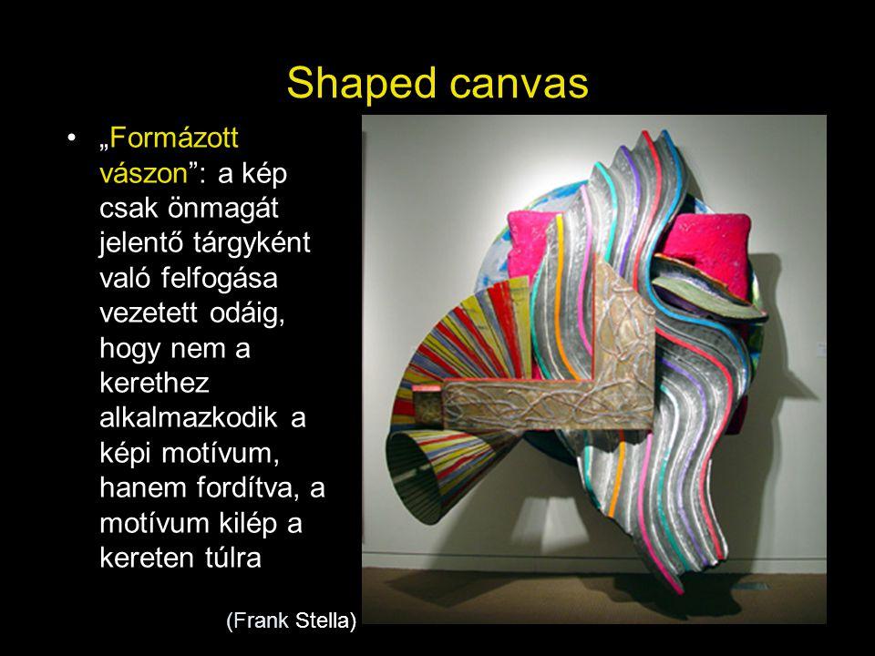 """Shaped canvas •""""Formázott vászon"""": a kép csak önmagát jelentő tárgyként való felfogása vezetett odáig, hogy nem a kerethez alkalmazkodik a képi motívu"""