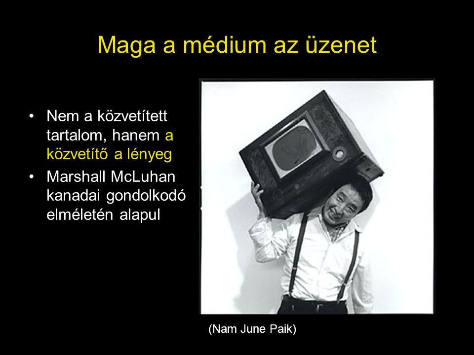Maga a médium az üzenet •Nem a közvetített tartalom, hanem a közvetítő a lényeg •Marshall McLuhan kanadai gondolkodó elméletén alapul (Nam June Paik)