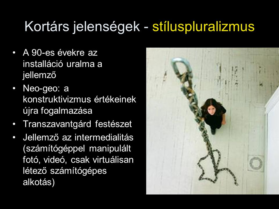 Kortárs jelenségek - stíluspluralizmus •A 90-es évekre az installáció uralma a jellemző •Neo-geo: a konstruktivizmus értékeinek újra fogalmazása •Tran