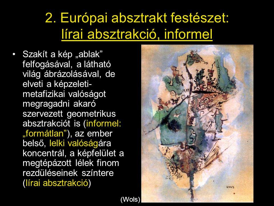 """2. Európai absztrakt festészet: lírai absztrakció, informel •Szakít a kép """"ablak"""" felfogásával, a látható világ ábrázolásával, de elveti a képzeleti-"""