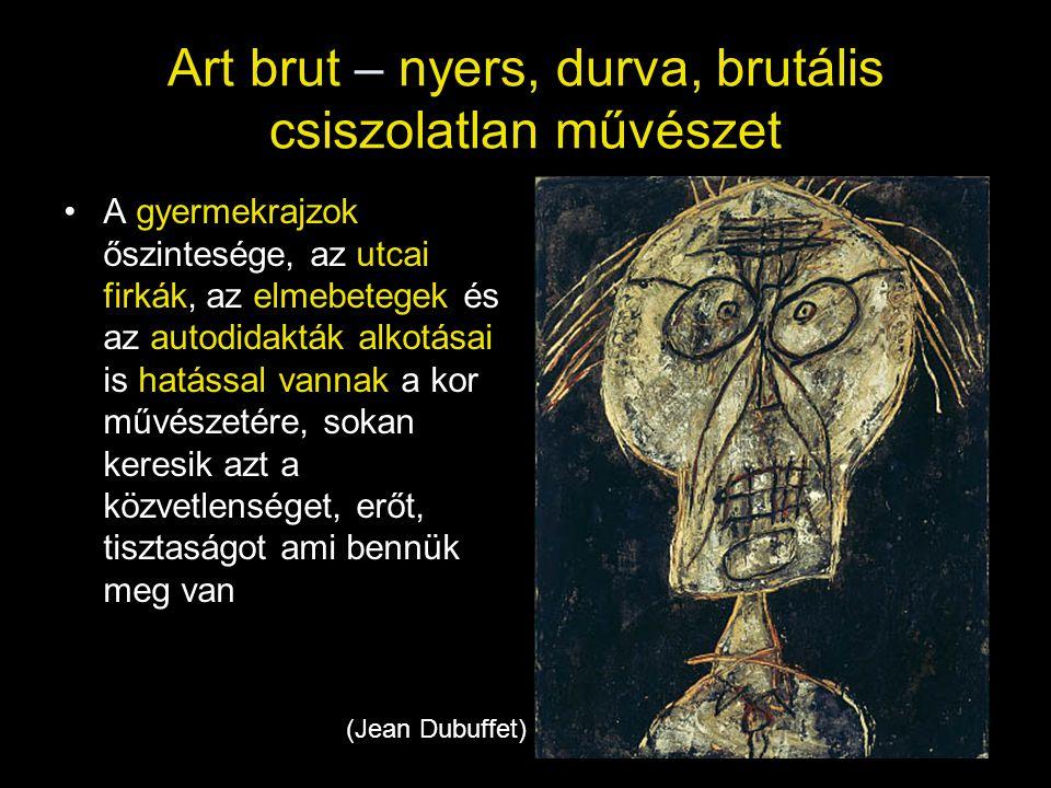 Art brut – nyers, durva, brutális csiszolatlan művészet •A gyermekrajzok őszintesége, az utcai firkák, az elmebetegek és az autodidakták alkotásai is