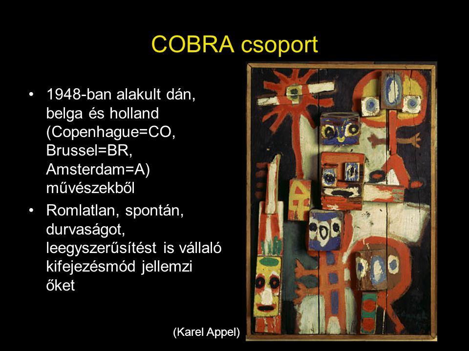 COBRA csoport •1948-ban alakult dán, belga és holland (Copenhague=CO, Brussel=BR, Amsterdam=A) művészekből •Romlatlan, spontán, durvaságot, leegyszerű
