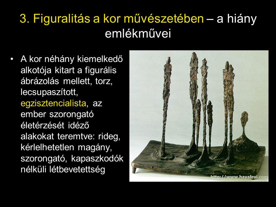 3. Figuralitás a kor művészetében – a hiány emlékművei •A kor néhány kiemelkedő alkotója kitart a figurális ábrázolás mellett, torz, lecsupaszított, e