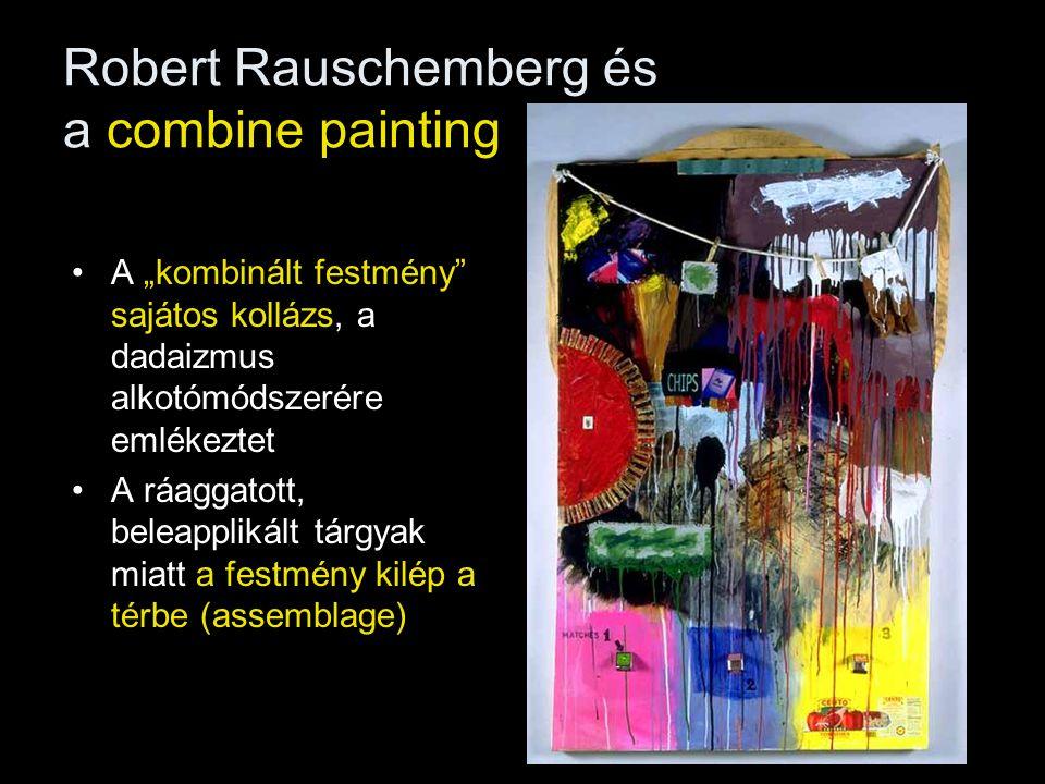 """Robert Rauschemberg és a combine painting •A """"kombinált festmény"""" sajátos kollázs, a dadaizmus alkotómódszerére emlékeztet •A ráaggatott, beleapplikál"""