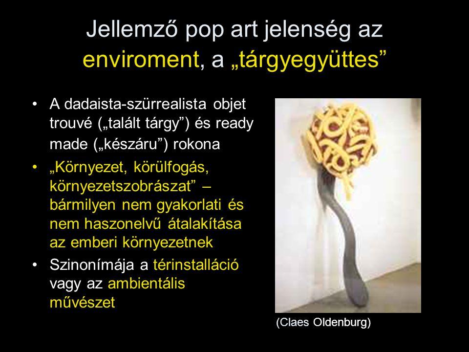 """Jellemző pop art jelenség az enviroment, a """"tárgyegyüttes"""" •A dadaista-szürrealista objet trouvé (""""talált tárgy"""") és ready made (""""készáru"""") rokona •""""K"""
