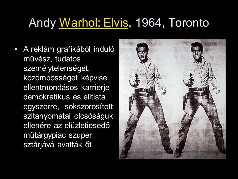 Andy Warhol: Elvis, 1964, Toronto •A reklám grafikából induló művész, tudatos személytelenséget, közömbösséget képvisel, ellentmondásos karrierje demo