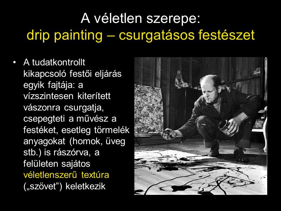 A véletlen szerepe: drip painting – csurgatásos festészet •A tudatkontrollt kikapcsoló festői eljárás egyik fajtája: a vízszintesen kiterített vászonr
