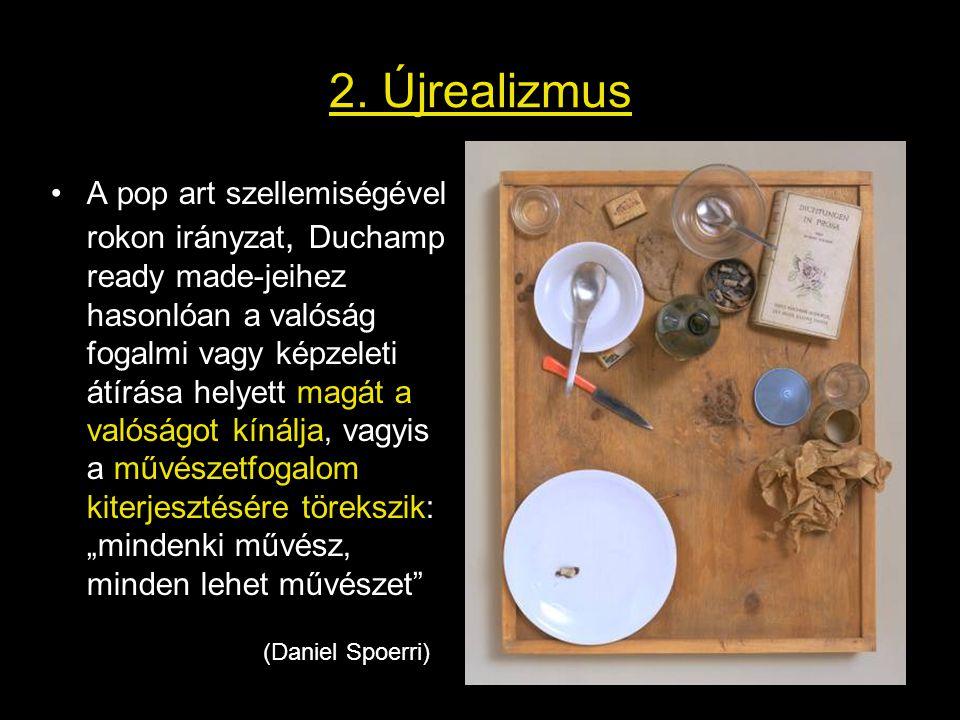 2. Újrealizmus •A pop art szellemiségével rokon irányzat, Duchamp ready made-jeihez hasonlóan a valóság fogalmi vagy képzeleti átírása helyett magát a