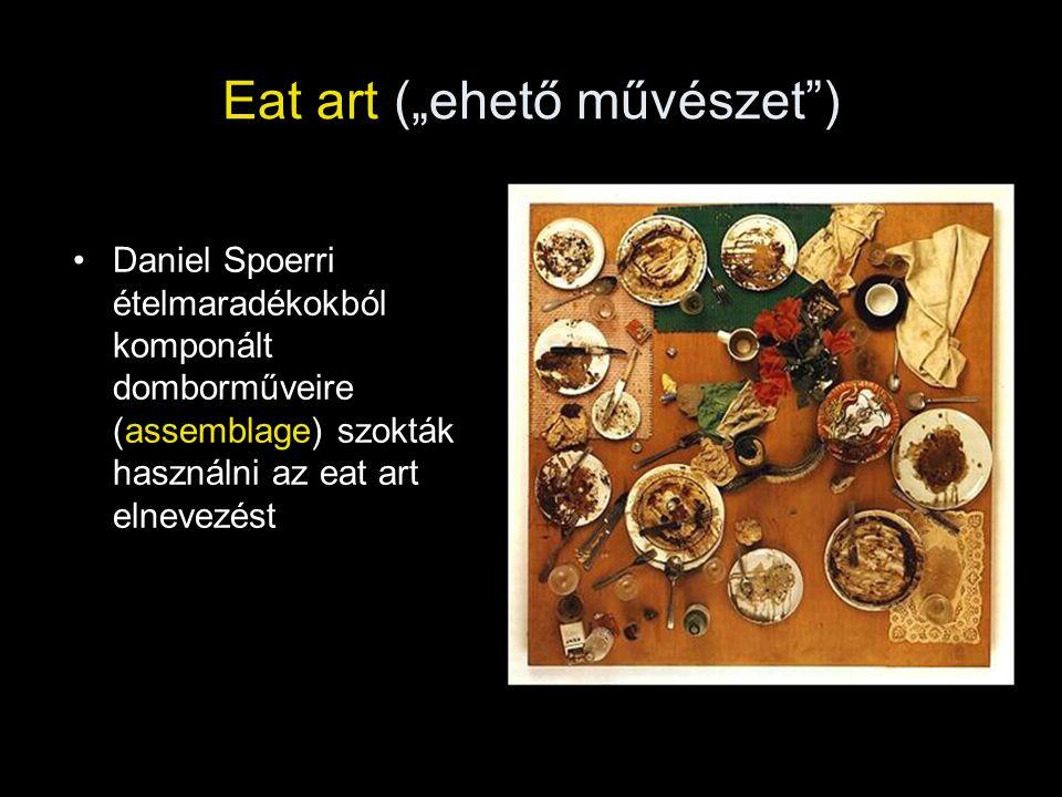 """Eat art (""""ehető művészet"""") •Daniel Spoerri ételmaradékokból komponált domborműveire (assemblage) szokták használni az eat art elnevezést"""