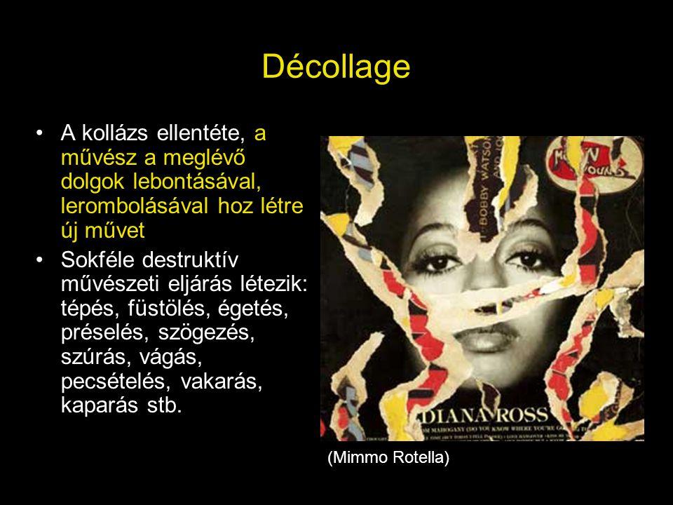 Décollage •A kollázs ellentéte, a művész a meglévő dolgok lebontásával, lerombolásával hoz létre új művet •Sokféle destruktív művészeti eljárás létezi